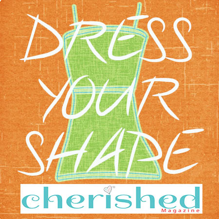 dress your shape cherished magazine