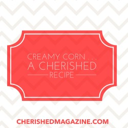 Creamy Corn – A Heartwarming Story & Cherished Recipe