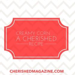 Creamy Corn- A Cherished Recipe from Cherished Magazine