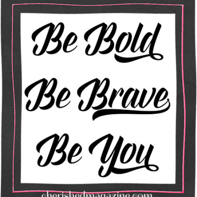 Be Bold – Be Brave – Be You!