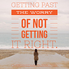 Get Past the Worry of Not Getting it Right