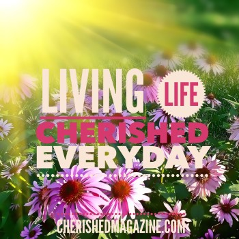 Living a Life Cherished Everyday - Cherished Magazine