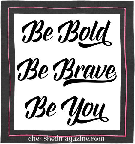 Be Bold. Be Brave. Be You. by Cherished Magazine